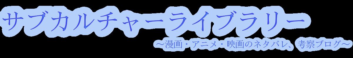 サブカルチャーライブラリー 〜漫画・アニメ・映画のネタバレ、考察ブログ〜